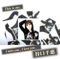 谷口千恵 / 「 I miss you , I love you 」「 This is me . 」